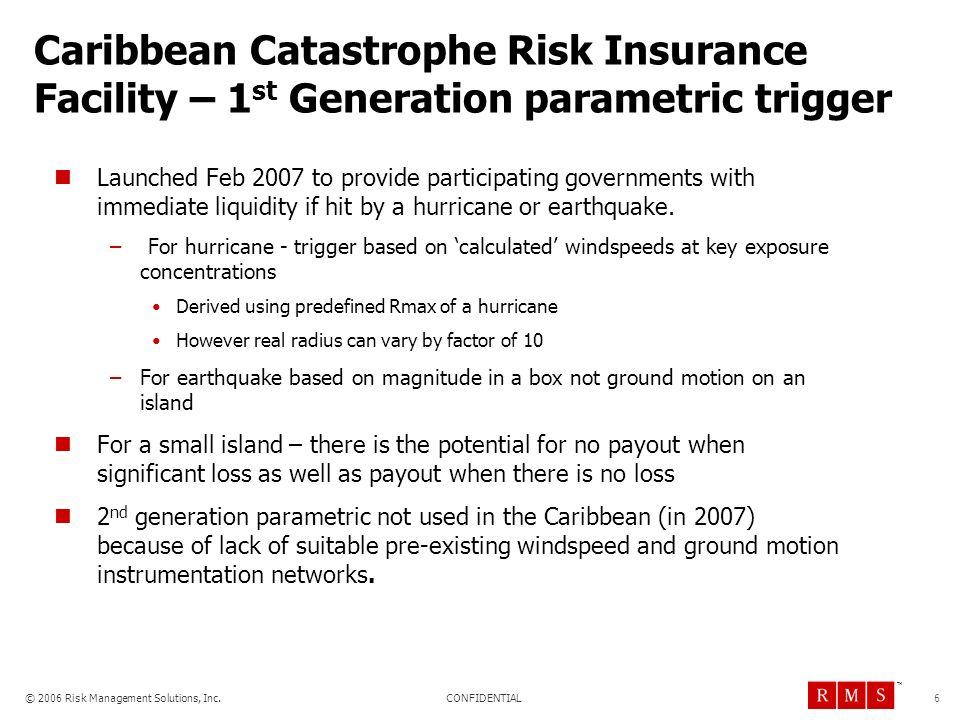 CONFIDENTIAL © 2006 Risk Management Solutions, Inc. TM Caribbean Catastrophe Risk Insurance Facility – 1 st Generation parametric trigger Launched Feb