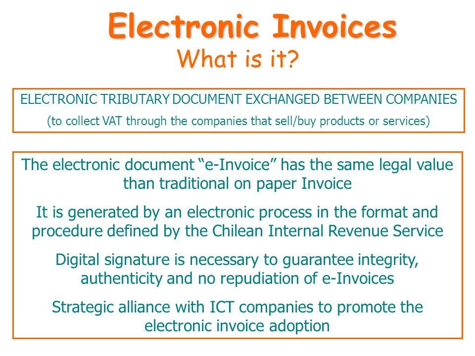 What is it? The electronic document e-Invoice has the same legal value than traditional on paper Invoice It is generated by an electronic process in t