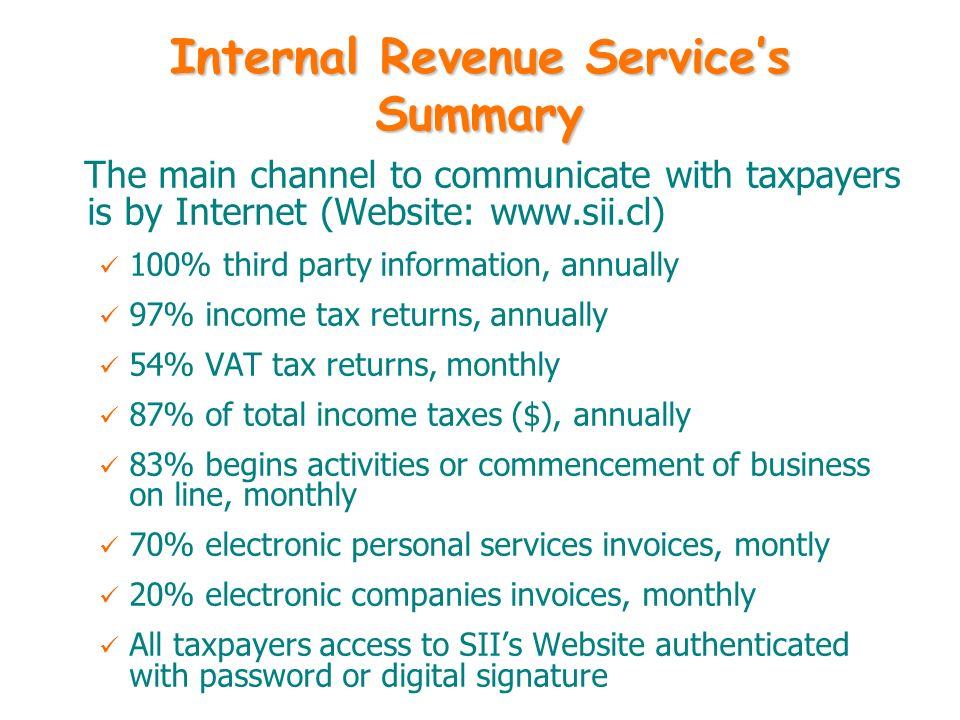 Internal Revenue Services Summary The main channel to communicate with taxpayers is by Internet (Website: www.sii.cl) 100% third party information, an