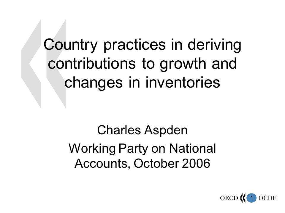 1 Country practices in deriving contributions to growth and changes in inventories Charles Aspden Working Party on National Accounts, October 2006