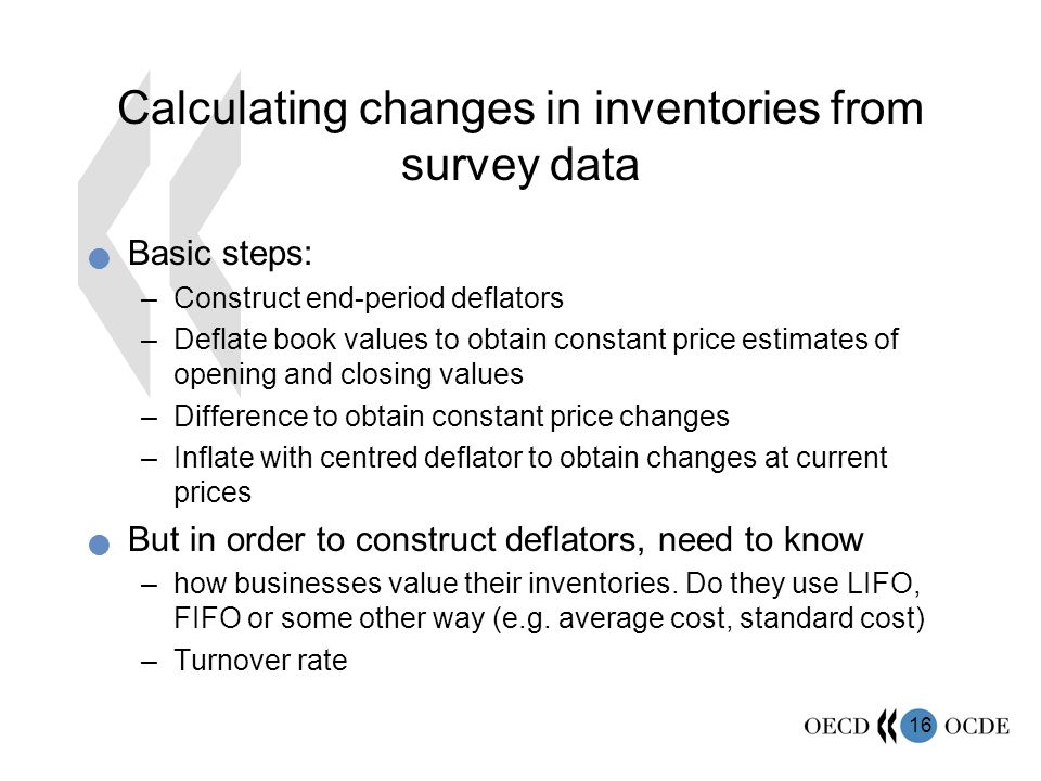 16 Calculating changes in inventories from survey data Basic steps: –Construct end-period deflators –Deflate book values to obtain constant price estimates of opening and closing values –Difference to obtain constant price changes –Inflate with centred deflator to obtain changes at current prices But in order to construct deflators, need to know –how businesses value their inventories.