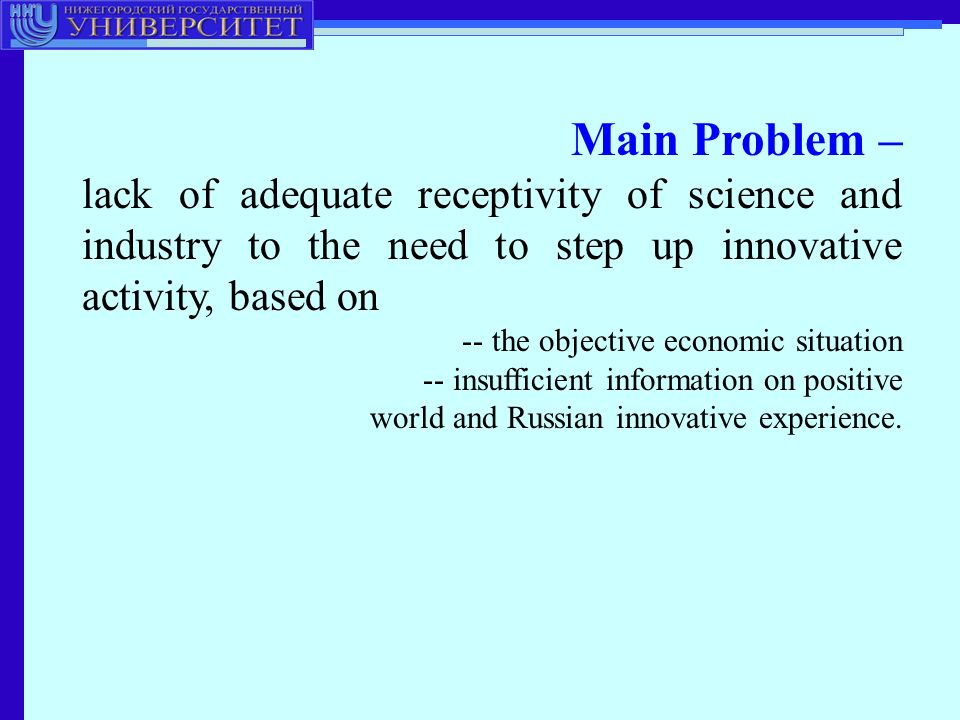 Main Problem – lack of adequate receptivity of science and industry to the need to step up innovative activity, based on -- the objective economic situation -- insufficient information on positive world and Russian innovative experience.