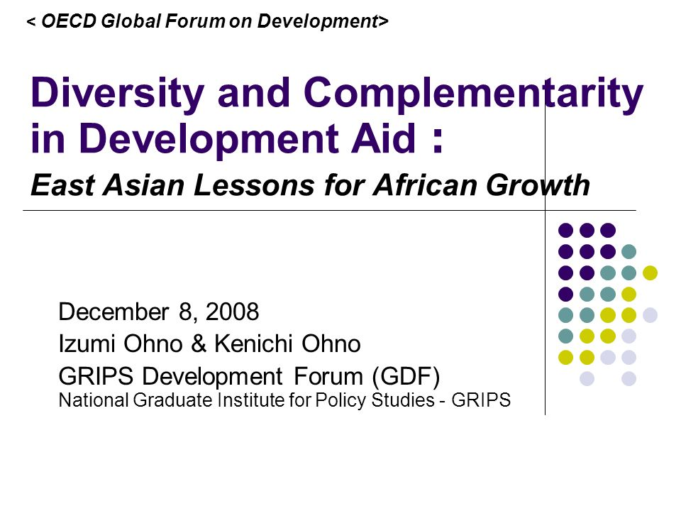 Diversity and Complementarity in Development Aid East Asian Lessons for African Growth December 8, 2008 Izumi Ohno & Kenichi Ohno GRIPS Development Forum (GDF) National Graduate Institute for Policy Studies - GRIPS