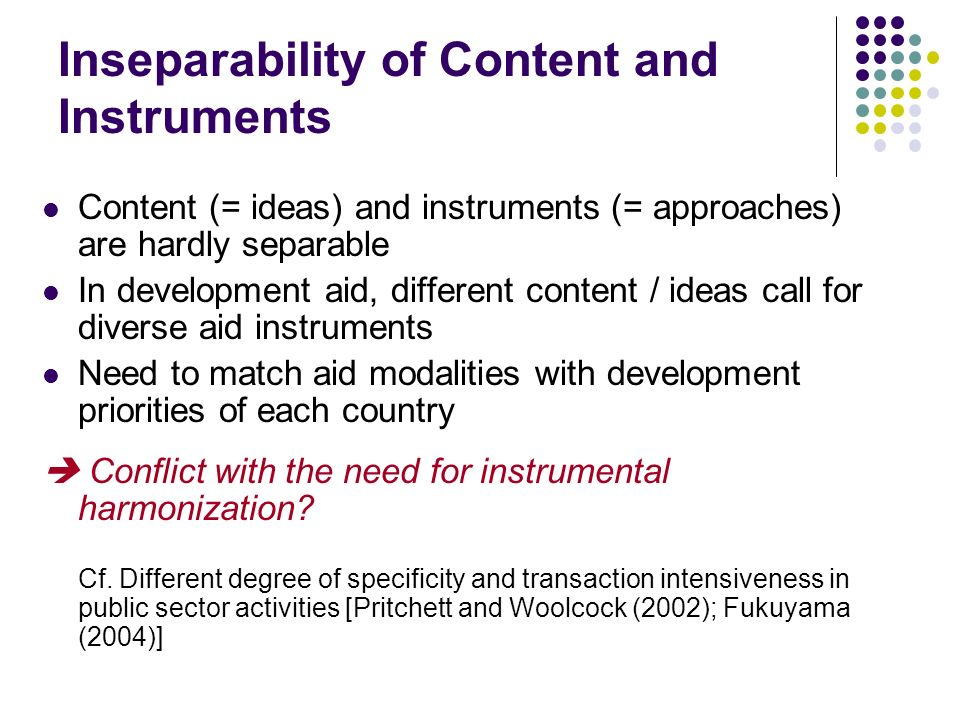 Inseparability of Content and Instruments Content (= ideas) and instruments (= approaches) are hardly separable In development aid, different content / ideas call for diverse aid instruments Need to match aid modalities with development priorities of each country Conflict with the need for instrumental harmonization.