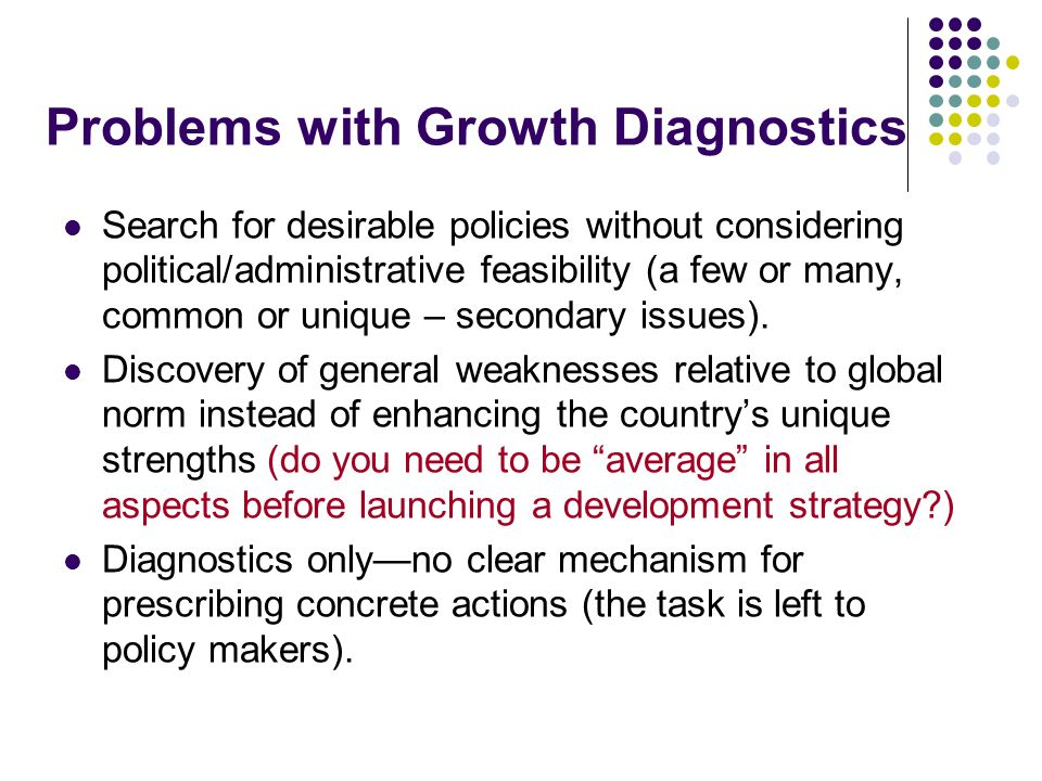 Problems with Growth Diagnostics Search for desirable policies without considering political/administrative feasibility (a few or many, common or unique – secondary issues).
