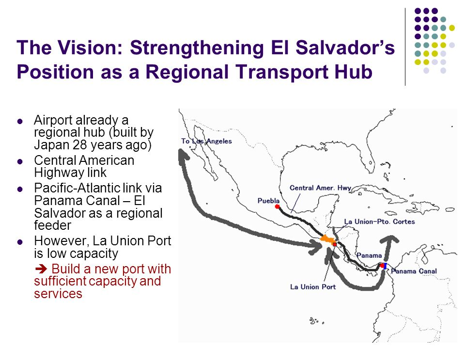 The Vision: Strengthening El Salvadors Position as a Regional Transport Hub Airport already a regional hub (built by Japan 28 years ago) Central American Highway link Pacific-Atlantic link via Panama Canal – El Salvador as a regional feeder However, La Union Port is low capacity Build a new port with sufficient capacity and services