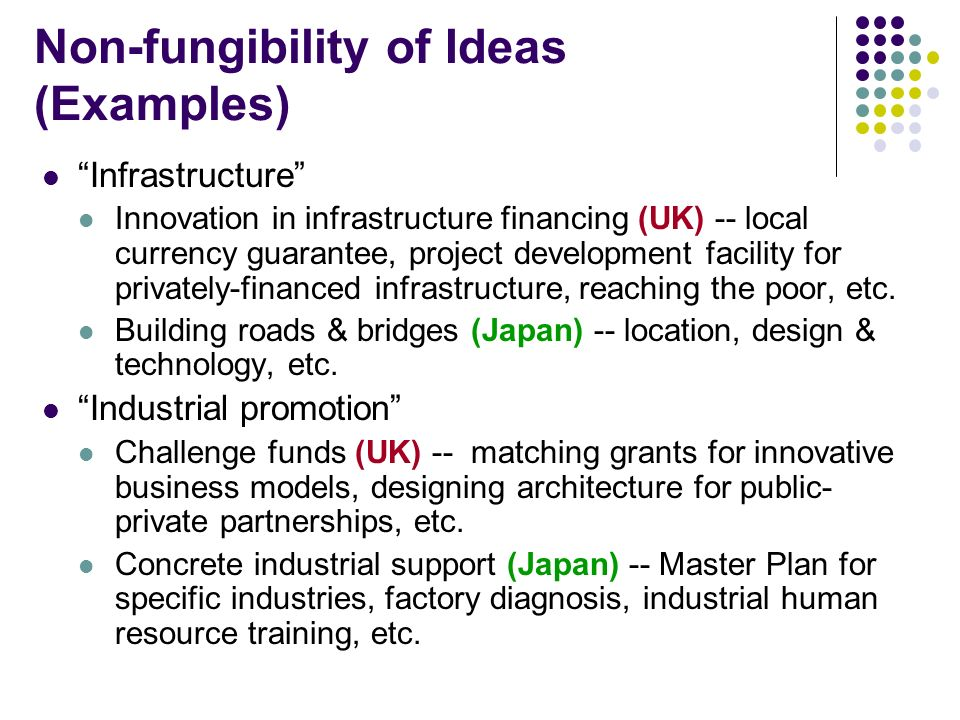 Non-fungibility of Ideas (Examples) Infrastructure Innovation in infrastructure financing (UK) -- local currency guarantee, project development facility for privately-financed infrastructure, reaching the poor, etc.
