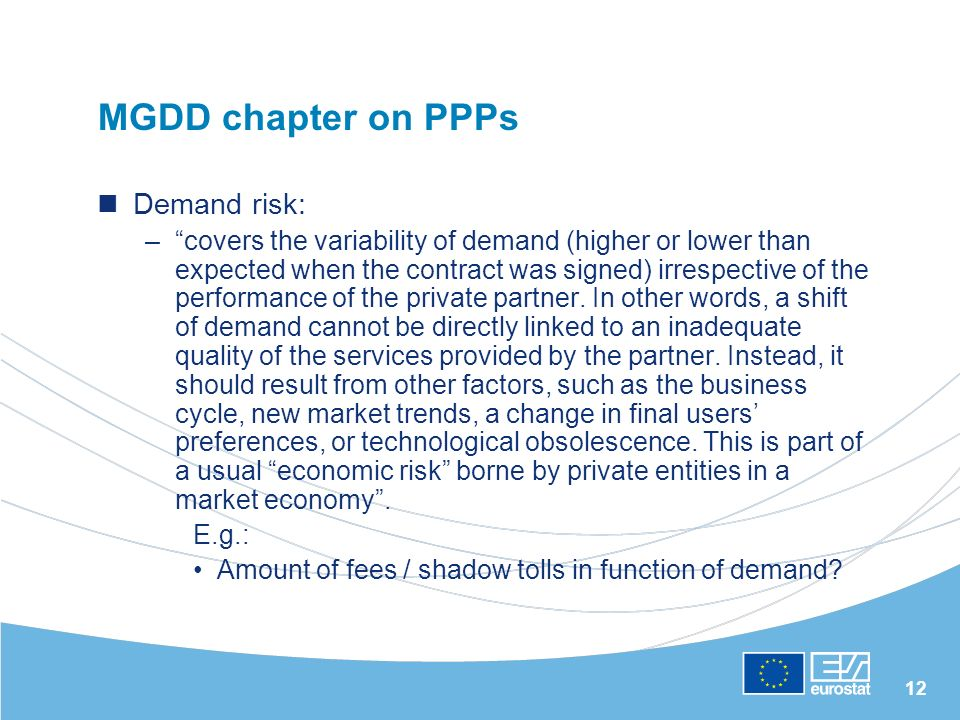 12 MGDD chapter on PPPs Demand risk: –covers the variability of demand (higher or lower than expected when the contract was signed) irrespective of th