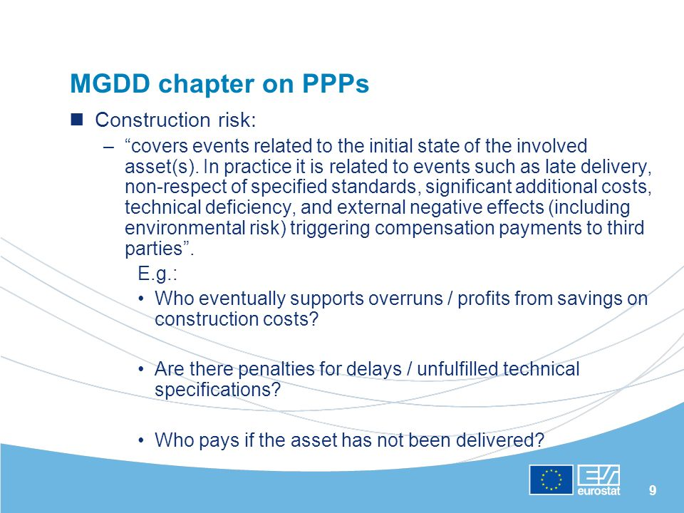 9 MGDD chapter on PPPs Construction risk: –covers events related to the initial state of the involved asset(s). In practice it is related to events su