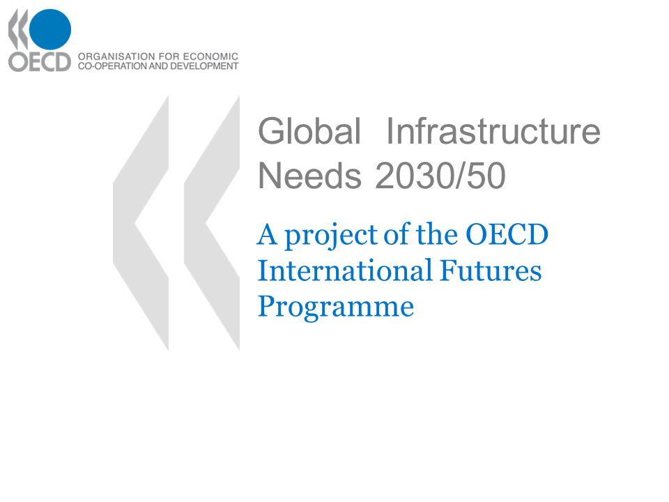 Global Infrastructure Needs 2030/50 A project of the OECD International Futures Programme