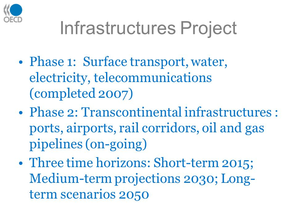 Infrastructures Project Phase 1: Surface transport, water, electricity, telecommunications (completed 2007) Phase 2: Transcontinental infrastructures : ports, airports, rail corridors, oil and gas pipelines (on-going) Three time horizons: Short-term 2015; Medium-term projections 2030; Long- term scenarios 2050