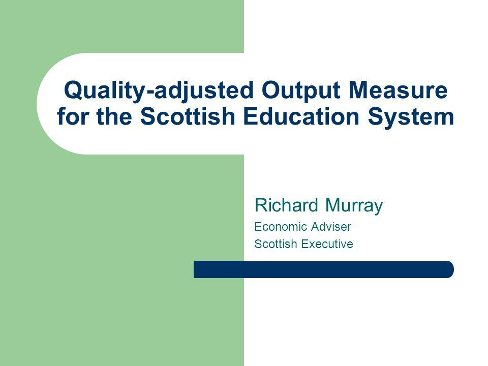 Quality-adjusted Output Measure for the Scottish Education System Richard Murray Economic Adviser Scottish Executive