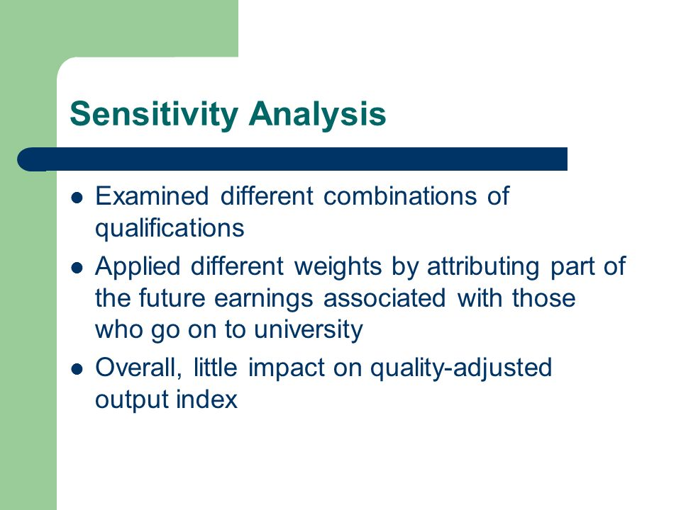 Sensitivity Analysis Examined different combinations of qualifications Applied different weights by attributing part of the future earnings associated with those who go on to university Overall, little impact on quality-adjusted output index