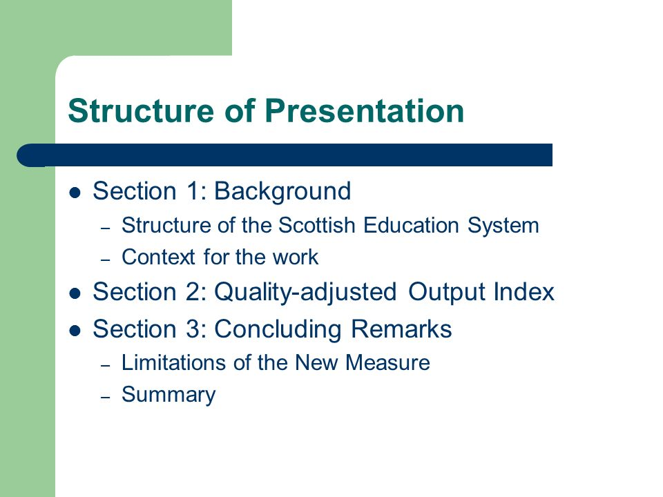 Structure of Presentation Section 1: Background – Structure of the Scottish Education System – Context for the work Section 2: Quality-adjusted Output Index Section 3: Concluding Remarks – Limitations of the New Measure – Summary