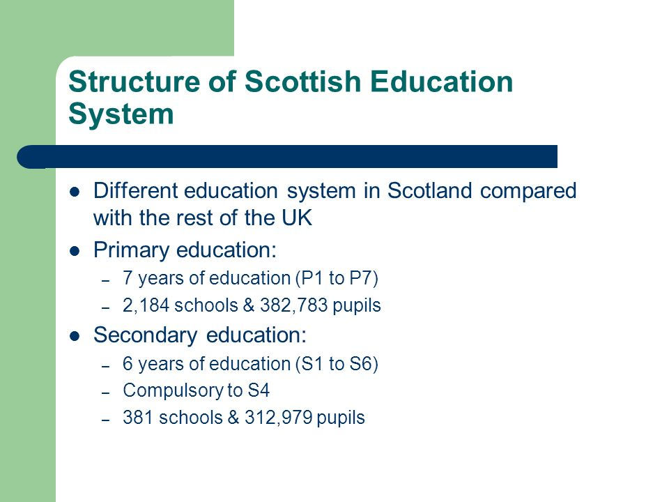 Structure of Scottish Education System Different education system in Scotland compared with the rest of the UK Primary education: – 7 years of education (P1 to P7) – 2,184 schools & 382,783 pupils Secondary education: – 6 years of education (S1 to S6) – Compulsory to S4 – 381 schools & 312,979 pupils