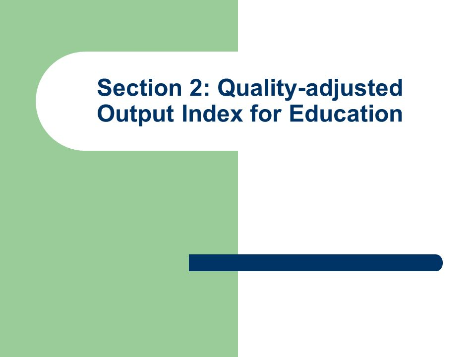 Section 2: Quality-adjusted Output Index for Education