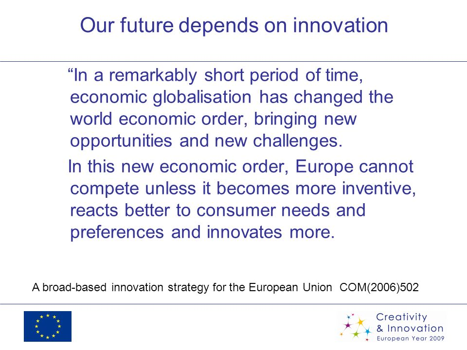 Our future depends on innovation In a remarkably short period of time, economic globalisation has changed the world economic order, bringing new oppor
