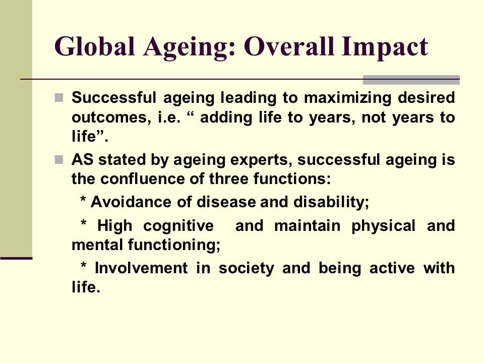 Global Ageing: Overall Impact Successful ageing leading to maximizing desired outcomes, i.e. adding life to years, not years to life. AS stated by age