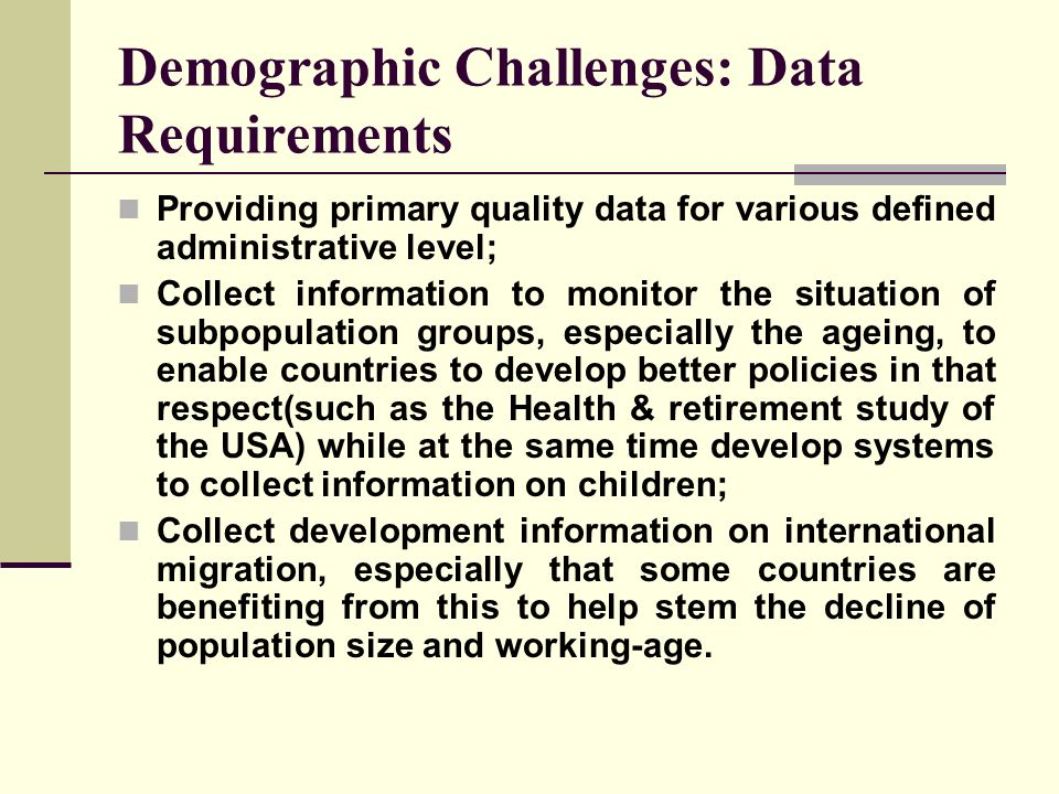 Demographic Challenges: Data Requirements Providing primary quality data for various defined administrative level; Collect information to monitor the