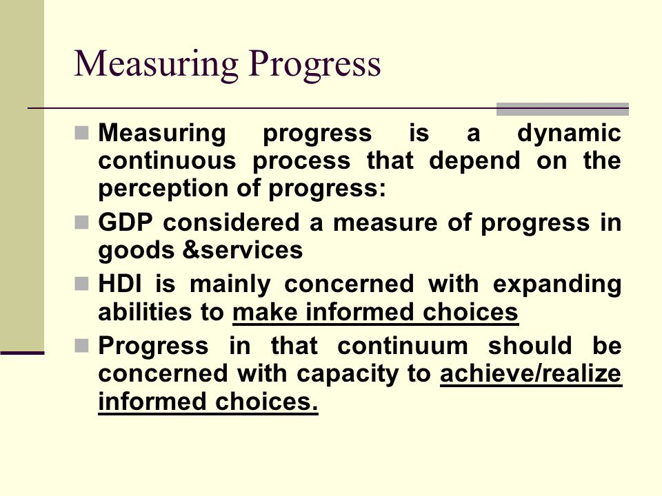 Measuring Progress Measuring progress is a dynamic continuous process that depend on the perception of progress: GDP considered a measure of progress