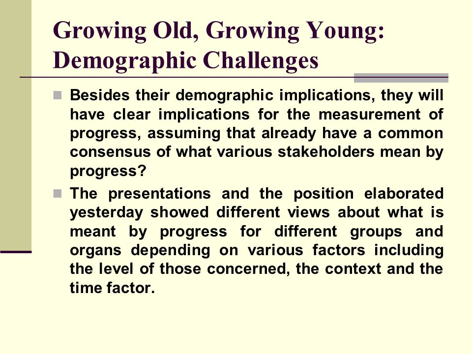 Growing Old, Growing Young: Demographic Challenges Besides their demographic implications, they will have clear implications for the measurement of pr