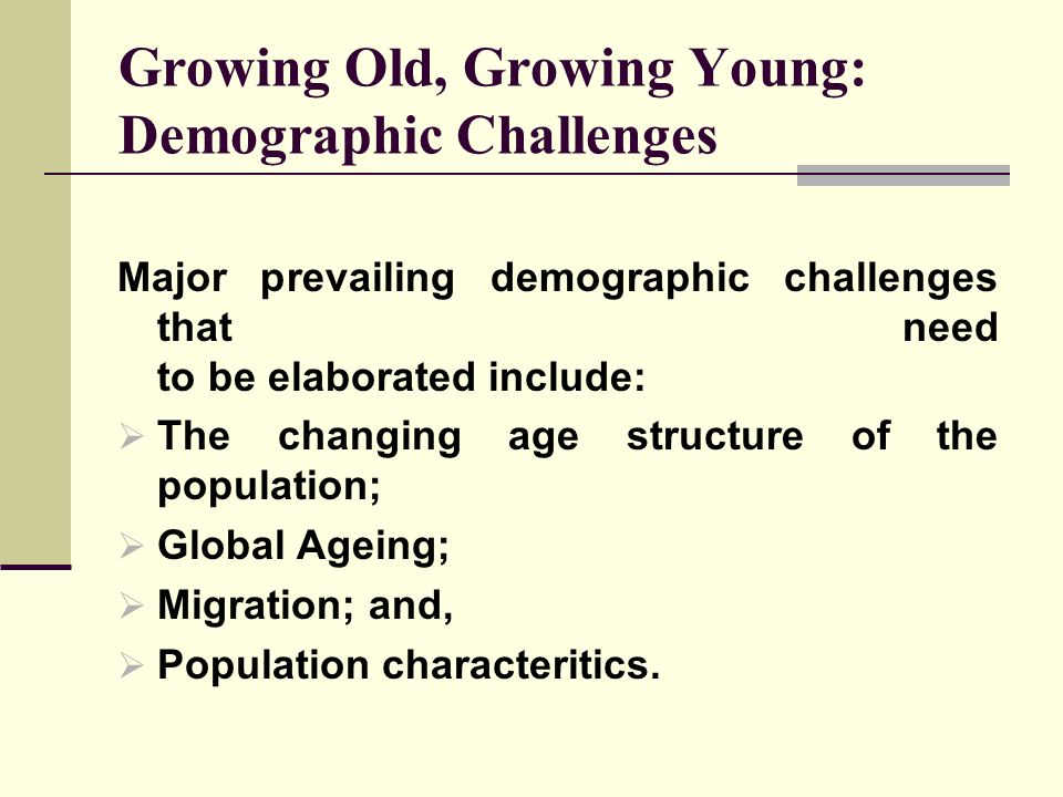 Growing Old, Growing Young: Demographic Challenges Major prevailing demographic challenges that need to be elaborated include: The changing age struct