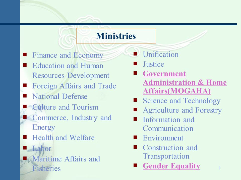 1 Finance and Economy Education and Human Resources Development Foreign Affairs and Trade National Defense Culture and Tourism Commerce, Industry and Energy Health and Welfare Labor Maritime Affairs and Fisheries Unification Justice Government Administration & Home Affairs(MOGAHA) Science and Technology Agriculture and Forestry Information and Communication Environment Construction and Transportation Gender Equality Ministries