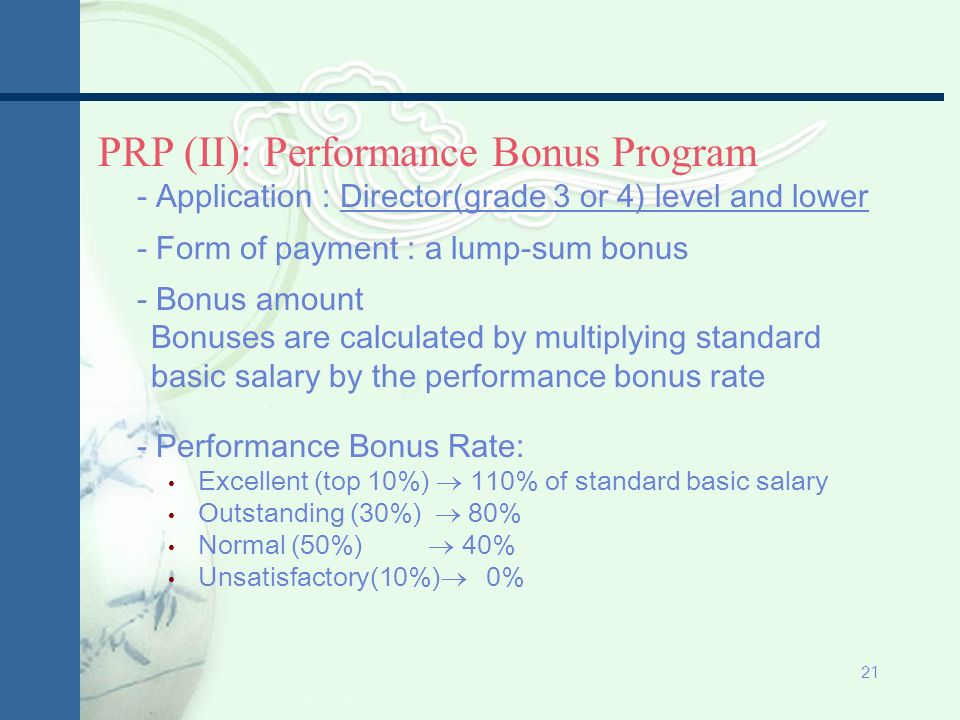 20 PRP (I): Annual Merit Incremental Program - Application : Director General and Higher (Grades 1~3) - Components of pay fixed pay portion: minimum and maximum range for each grade, the amount of the pay for incumbents is calculated by their base monthly salary, quarterly bonus, and other allowances variable pay portion: 4 categories of pay rate is decided by performance appraisal based on MBO Performance pay rate: % Excellent: S grade(top 10%) 8% of performance standard amount in each grade % Outstanding: A grade(30%) 5% 3% Normal: B grade(50%) 3% 0% Unsatisfactory: C grade(10%) 0%