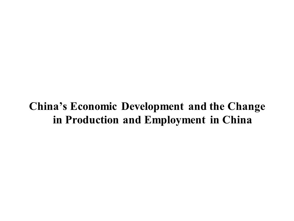 Chinas Economic Development and the Change in Production and Employment in China