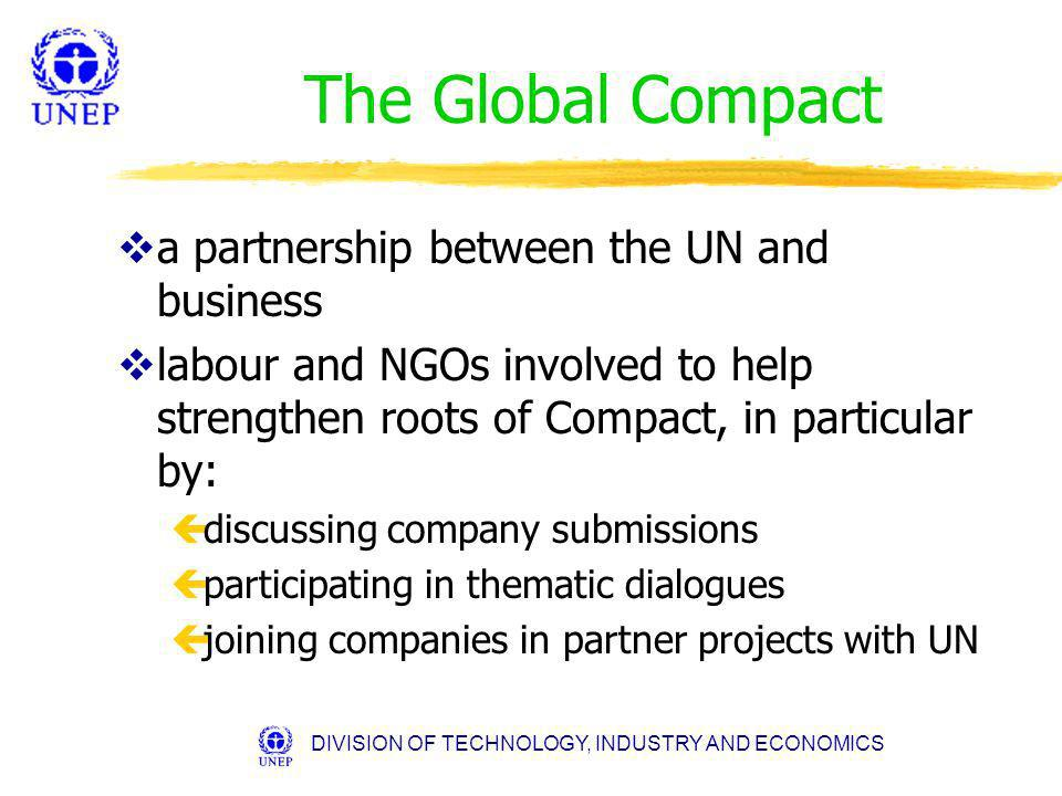 DIVISION OF TECHNOLOGY, INDUSTRY AND ECONOMICS The Global Compact va partnership between the UN and business vlabour and NGOs involved to help strengthen roots of Compact, in particular by: çdiscussing company submissions çparticipating in thematic dialogues çjoining companies in partner projects with UN
