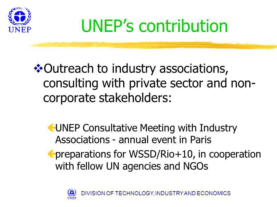 DIVISION OF TECHNOLOGY, INDUSTRY AND ECONOMICS UNEPs contribution vOutreach to industry associations, consulting with private sector and non- corporate stakeholders: çUNEP Consultative Meeting with Industry Associations - annual event in Paris çpreparations for WSSD/Rio+10, in cooperation with fellow UN agencies and NGOs