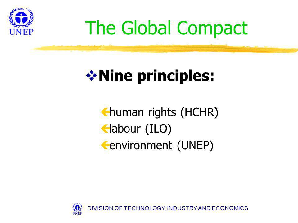 DIVISION OF TECHNOLOGY, INDUSTRY AND ECONOMICS The Global Compact vNine principles: çhuman rights (HCHR) çlabour (ILO) çenvironment (UNEP)