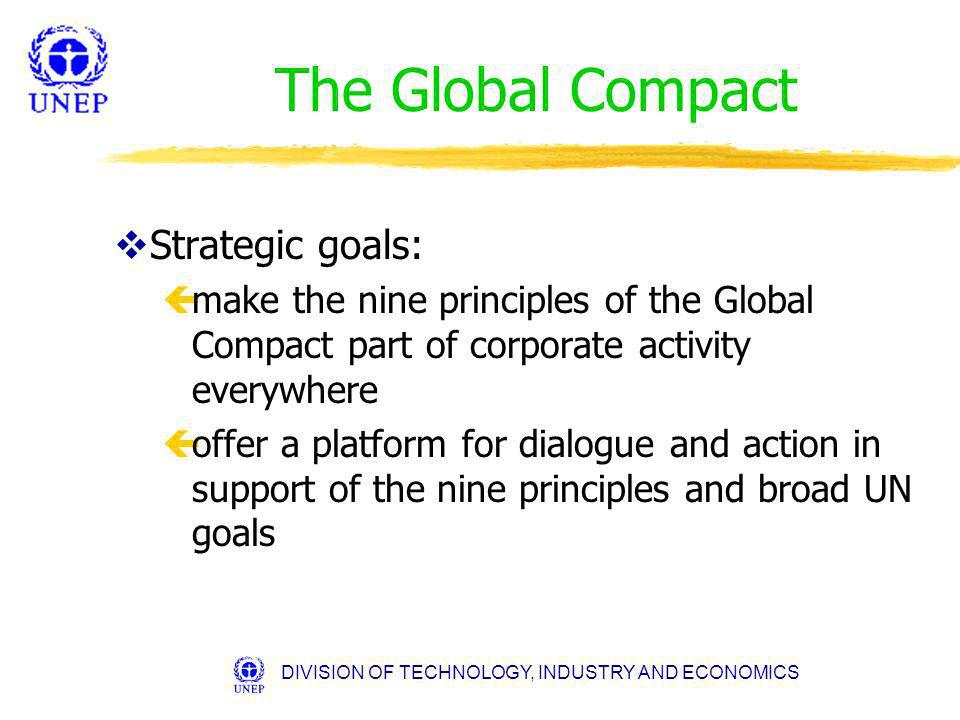 DIVISION OF TECHNOLOGY, INDUSTRY AND ECONOMICS The Global Compact vStrategic goals: çmake the nine principles of the Global Compact part of corporate activity everywhere çoffer a platform for dialogue and action in support of the nine principles and broad UN goals