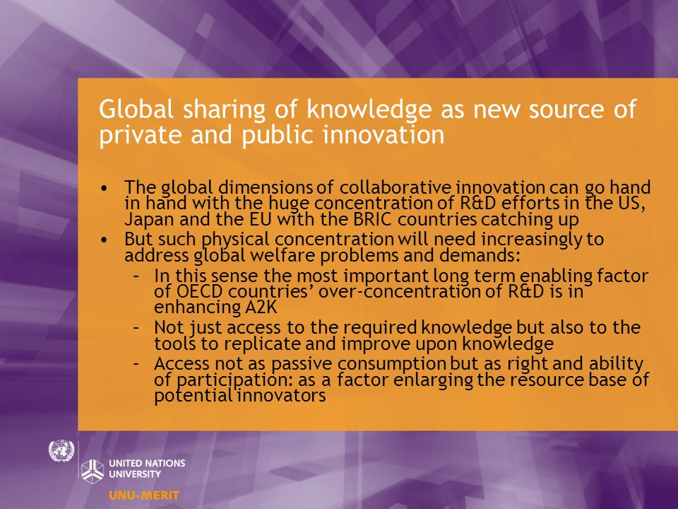 Global sharing of knowledge as new source of private and public innovation The global dimensions of collaborative innovation can go hand in hand with the huge concentration of R&D efforts in the US, Japan and the EU with the BRIC countries catching up But such physical concentration will need increasingly to address global welfare problems and demands: –In this sense the most important long term enabling factor of OECD countries over-concentration of R&D is in enhancing A2K –Not just access to the required knowledge but also to the tools to replicate and improve upon knowledge –Access not as passive consumption but as right and ability of participation: as a factor enlarging the resource base of potential innovators