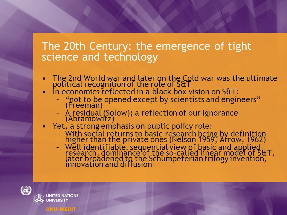 The 20th Century: the emergence of tight science and technology The 2nd World war and later on the Cold war was the ultimate political recognition of the role of S&T In economics reflected in a black box vision on S&T: –not to be opened except by scientists and engineers (Freeman) –A residual (Solow); a reflection of our ignorance (Abramowitz) Yet, a strong emphasis on public policy role: –With social returns to basic research being by definition higher than the private ones (Nelson 1959, Arrow, 1962) –Well identifiable, sequential view of basic and applied research, dominance of the so-called linear model of S&T, later broadened to the Schumpeterian trilogy invention, innovation and diffusion