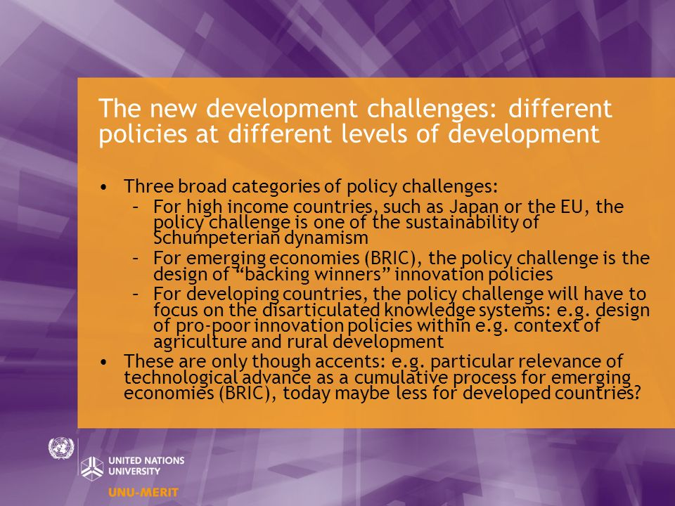 The new development challenges: different policies at different levels of development Three broad categories of policy challenges: –For high income countries, such as Japan or the EU, the policy challenge is one of the sustainability of Schumpeterian dynamism –For emerging economies (BRIC), the policy challenge is the design of backing winners innovation policies –For developing countries, the policy challenge will have to focus on the disarticulated knowledge systems: e.g.
