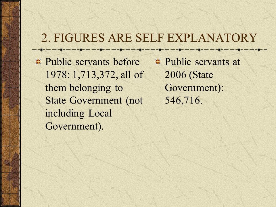 2. FIGURES ARE SELF EXPLANATORY Public servants before 1978: 1,713,372, all of them belonging to State Government (not including Local Government). Pu