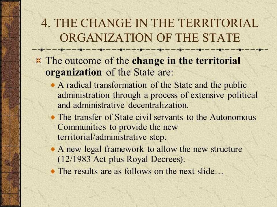 4. THE CHANGE IN THE TERRITORIAL ORGANIZATION OF THE STATE The outcome of the change in the territorial organization of the State are: A radical trans