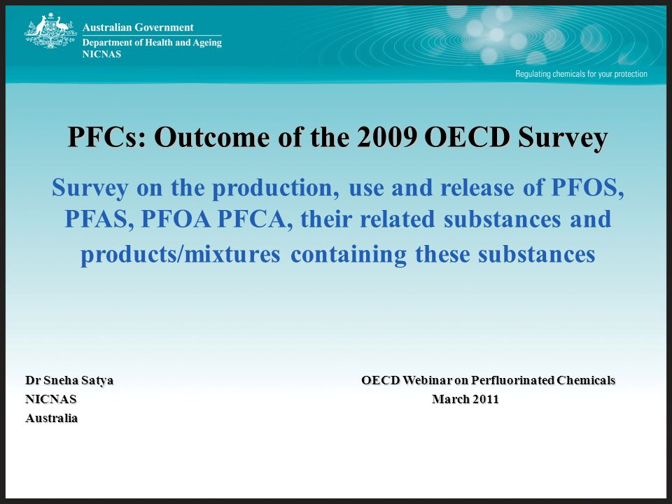 PFCs: Outcome of the 2009 OECD Survey PFCs: Outcome of the 2009 OECD Survey Survey on the production, use and release of PFOS, PFAS, PFOA PFCA, their related substances and products/mixtures containing these substances Dr Sneha SatyaOECD Webinar on Perfluorinated Chemicals NICNAS March 2011 Australia