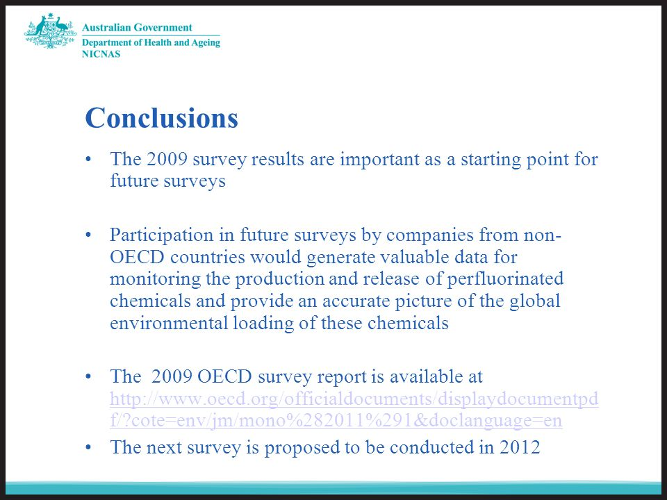 Conclusions The 2009 survey results are important as a starting point for future surveys Participation in future surveys by companies from non- OECD countries would generate valuable data for monitoring the production and release of perfluorinated chemicals and provide an accurate picture of the global environmental loading of these chemicals The 2009 OECD survey report is available at http://www.oecd.org/officialdocuments/displaydocumentpd f/ cote=env/jm/mono%282011%291&doclanguage=en http://www.oecd.org/officialdocuments/displaydocumentpd f/ cote=env/jm/mono%282011%291&doclanguage=en The next survey is proposed to be conducted in 2012