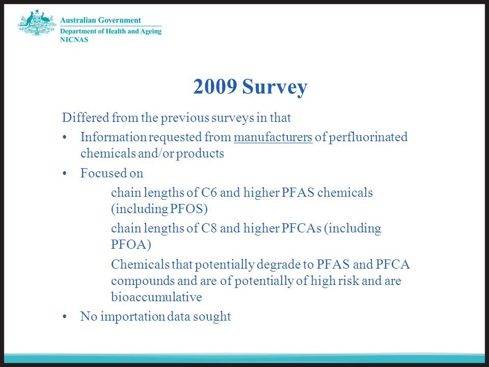 2009 Survey Differed from the previous surveys in that Information requested from manufacturers of perfluorinated chemicals and/or products Focused on chain lengths of C6 and higher PFAS chemicals (including PFOS) chain lengths of C8 and higher PFCAs (including PFOA) Chemicals that potentially degrade to PFAS and PFCA compounds and are of potentially of high risk and are bioaccumulative No importation data sought