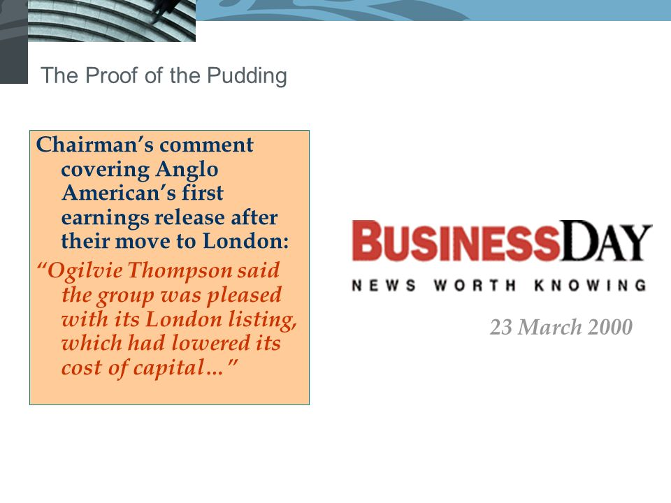 The Proof of the Pudding Chairmans comment covering Anglo Americans first earnings release after their move to London: Ogilvie Thompson said the group was pleased with its London listing, which had lowered its cost of capital… 23 March 2000