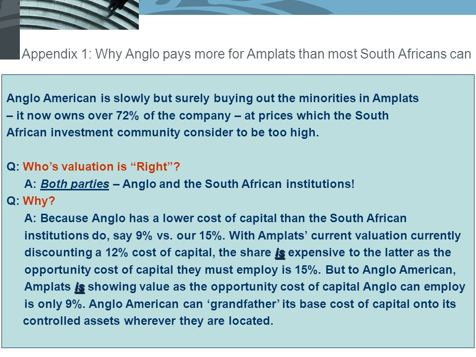 Appendix 1: Why Anglo pays more for Amplats than most South Africans can Anglo American is slowly but surely buying out the minorities in Amplats – it now owns over 72% of the company – at prices which the South African investment community consider to be too high.