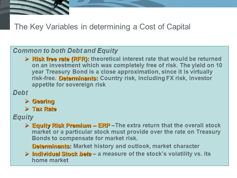 The Key Variables in determining a Cost of Capital Common to both Debt and Equity Risk free rate (RFR): Determinants: Risk free rate (RFR): theoretical interest rate that would be returned on an investment which was completely free of risk.