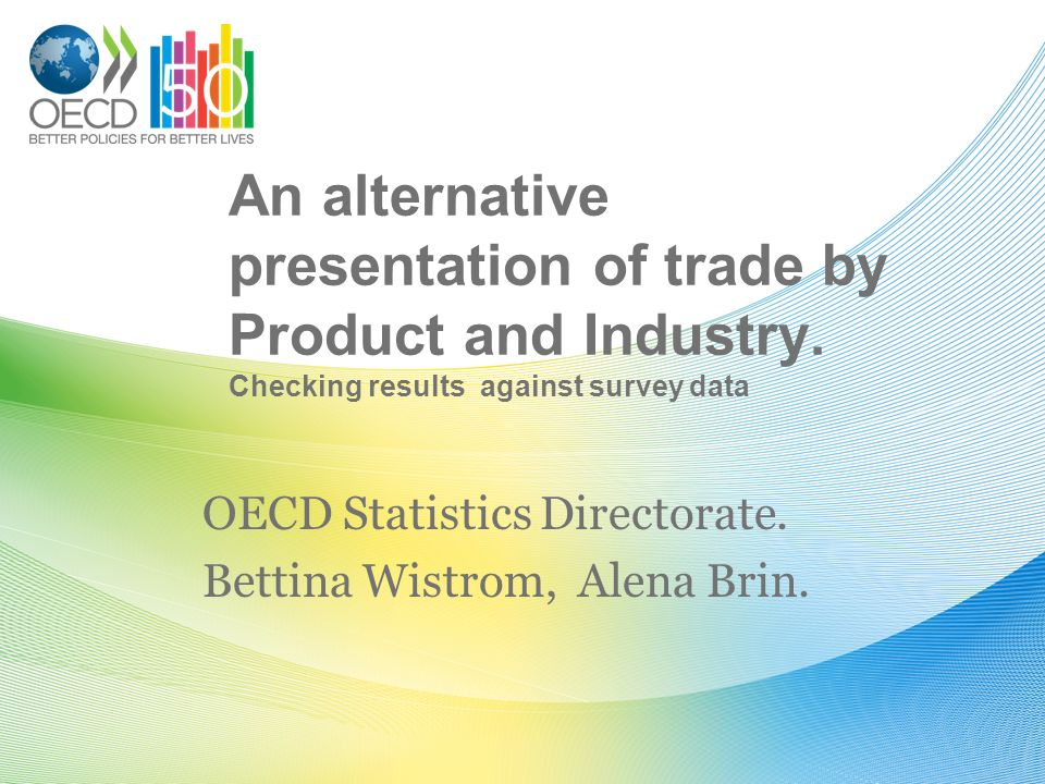 An alternative presentation of trade by Product and Industry. Checking results against survey data OECD Statistics Directorate. Bettina Wistrom, Alena