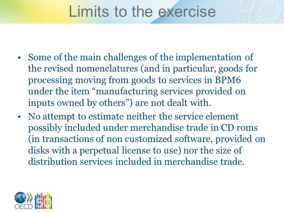 Limits to the exercise Some of the main challenges of the implementation of the revised nomenclatures (and in particular, goods for processing moving from goods to services in BPM6 under the item manufacturing services provided on inputs owned by others) are not dealt with.