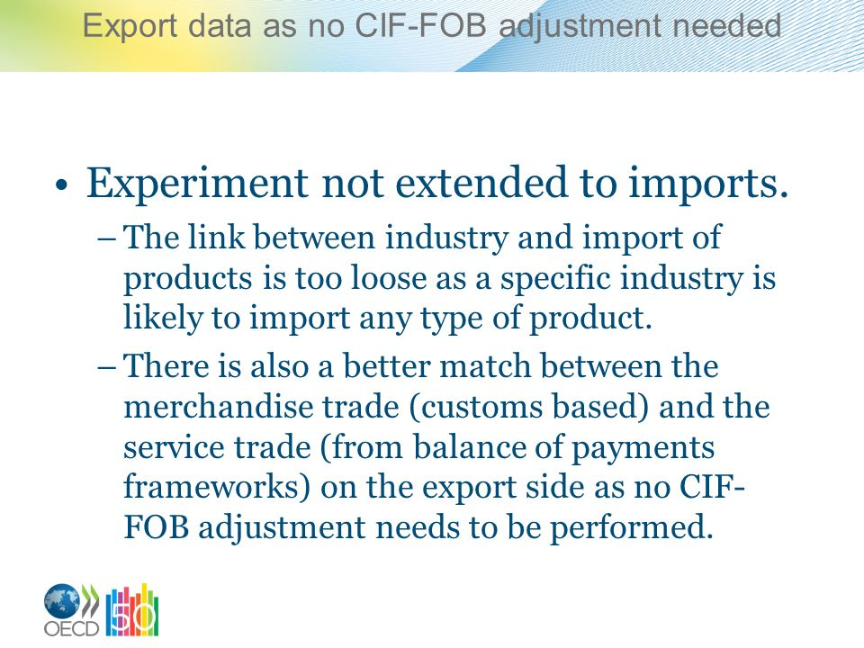 Export data as no CIF-FOB adjustment needed Experiment not extended to imports. –The link between industry and import of products is too loose as a sp