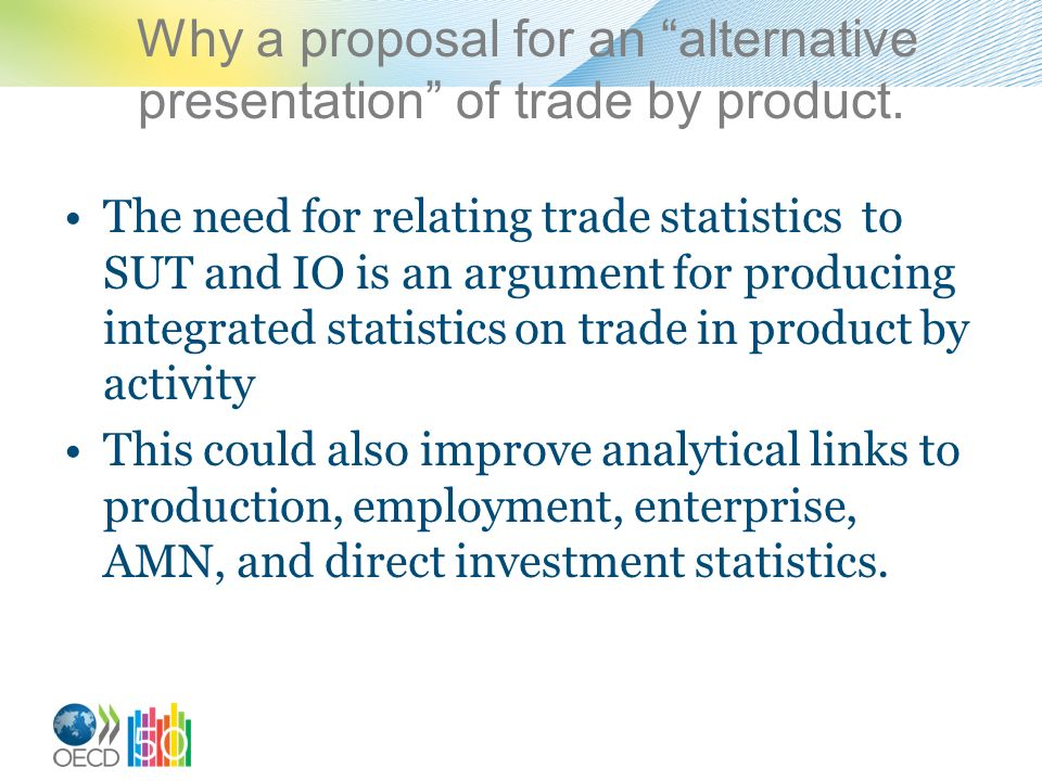 Why a proposal for an alternative presentation of trade by product. The need for relating trade statistics to SUT and IO is an argument for producing