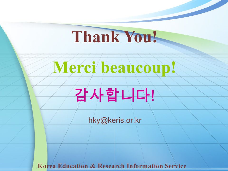 Thank You! Merci beaucoup! ! Korea Education & Research Information Service hky@keris.or.kr