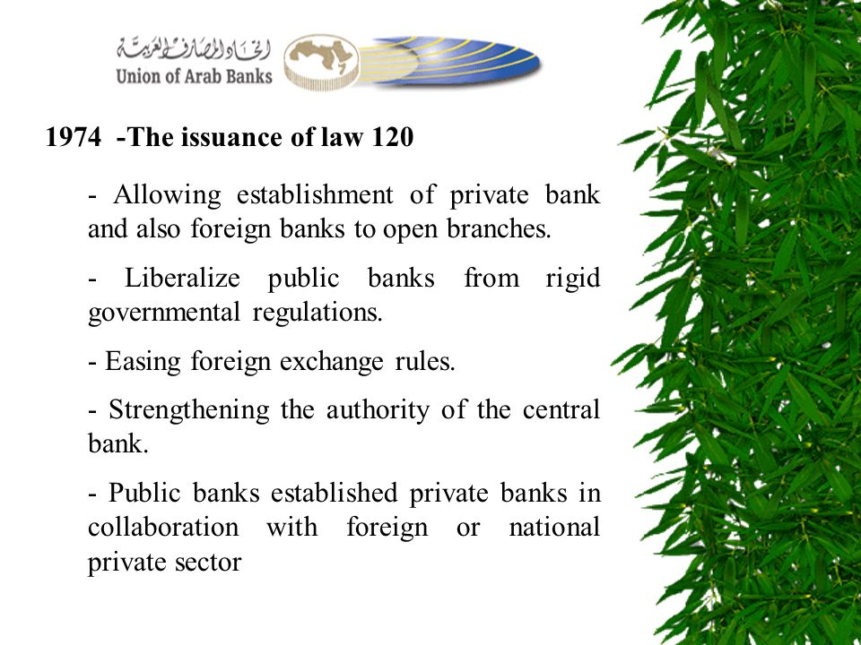 1974 -The issuance of law 120 - Allowing establishment of private bank and also foreign banks to open branches. - Liberalize public banks from rigid g